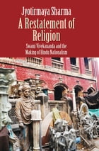 A Restatement of Religion: Swami Vivekananda and the Making of Hindu Nationalism by Jyotirmaya Sharma