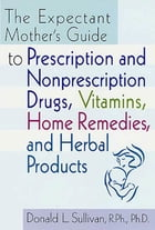 The Expectant Mother's Guide: to Prescription and Nonprescription Drugs, Vitamins, Home Remedies, and Herbal Products by Donald L. Sullivan