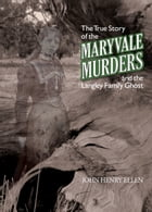 The True Story of the Maryvale Murders: And the Langley Family Ghost by John Henry Ellen