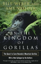 In the Kingdom of Gorillas: The Quest to Save Rwanda's Mountain Gorillas by Bill Weber