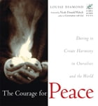 The Courage for Peace: Daring to Create Harmony in Ourselves and the World by Louise Diamond