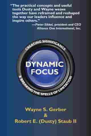 Dynamic Focus: Creating Significance & Breaking the Spells of Limitation by Wayne S. Gerber