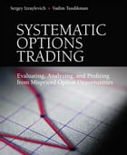 Systematic Options Trading: Evaluating, Analyzing, and Profiting from Mispriced Option Opportunities by Sergey Izraylevich Ph.D.