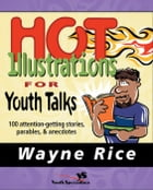 Hot Illustrations for Youth Talks: 100 Attention-Getting Stories, Parables, and Anecdotes by Wayne Rice