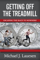 Getting Off the Treadmill: Escaping the Race to Nowhere by Michael J. Lauesen