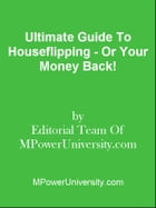 Ultimate Guide To Houseflipping - Or Your Money Back! by Editorial Team Of MPowerUniversity.com