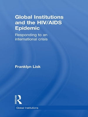 Global Institutions and the HIV/AIDS Epidemic Responding to an International Crisis