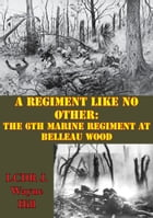 A Regiment Like No Other: The 6th Marine Regiment At Belleau Wood