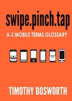 SWIPE.PINCH.TAP: A-Z Mobile Terms Glossary by Timothy Bosworth