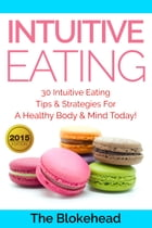 Intuitive Eating: 30 Intuitive Eating Tips & Strategies For A Healthy Body & Mind Today! by The Blokehead