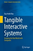 Tangible Interactive Systems: Grasping the Real World with Computers by Guy André Boy