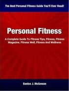 Personal Fitness: A Complete Guide To Fitness Tips, Fitness, Fitness Magazine, Fitness Well, Fitness And Wellness by Eunice J. McGowan
