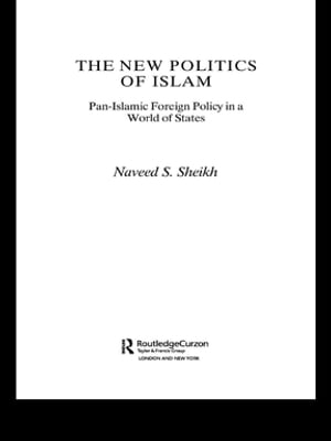 The New Politics of Islam Pan-Islamic Foreign Policy in a World of States