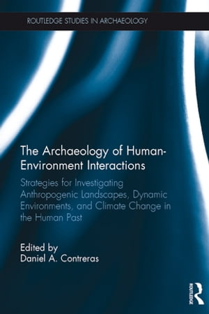 The Archaeology of Human-Environment Interactions Strategies for Investigating Anthropogenic Landscapes,  Dynamic Environments,  and Climate Change in t