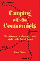 Camping with the Communists: The Adventures of an American Family in the Soviet Union by Karen Gilden