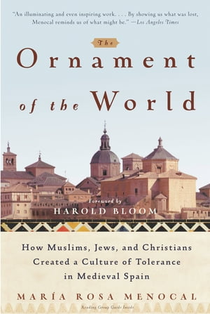 The Ornament of the World How Muslims,  Jews,  and Christians Created a Culture of Tolerance in Medieval Spain
