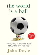 The World is a Ball: The Joy, Madness and Meaning of Soccer by John Doyle