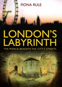 Londons Labyrinth: The World Beneath the Citys Streets
