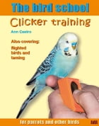 The Bird School. Clicker Training for Parrots and Other Birds. Including Taming by Ann M. Castro