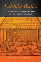 Faithful Bodies: Performing Religion and Race in the Puritan Atlantic by Heather Miyano Kopelson