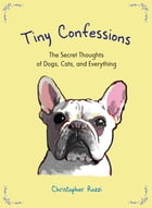 Tiny Confessions: The Secret Thoughts of Dogs, Cats and Everything by Christopher Rozzi