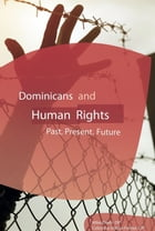 Dominicans and Human Rights: Past, Present, Future by Mike Deep