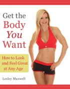 Get the Body You Want: How to Look and Feel Great at Any Age by Lesley Maxwell