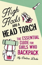 High Heels and a Head Torch: The Essential Guide For Girls Who Backpack by Chelsea Duke