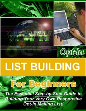 "Opt-in List Building for Beginners: ""The Essential Step-by-Step Guide to Building Your Very Own Responsive Opt-In Mailing List!"" by Thrivelearning Institute Library"