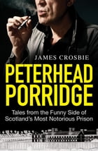 Peterhead Porridge: Tales From the Funny Side of Scotland's Most Notorious Prison by James Crosbie