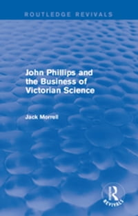 Routledge Revivals: John Phillips and the Business of Victorian Science (2005)