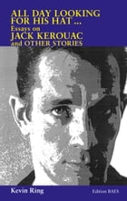 All Day Looking For His Hat ...: Essays on Jack Kerouac and other Stories by Kevin Ring