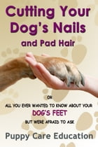 Cutting your Dog's Nails and Pad Hair: All you Ever Wanted to Know about Your Dog's feet and were Afraid to Ask. by Puppy Care Education
