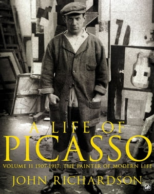 A Life of Picasso Volume II 1907 1917: The Painter of Modern Life