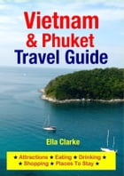 Vietnam & Phuket Travel Guide: Attractions, Eating, Drinking, Shopping & Places To Stay by Ella Clarke