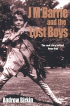J M Barrie and the Lost Boys: The Real Story Behind Peter Pan by Andrew Birkin