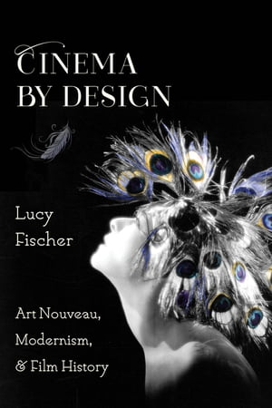 Cinema by Design: Art Nouveau, Modernism, and Film History by Lucy Fischer