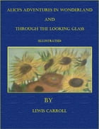 Alice's Adventures In Wonderland and Through the Looking Glass (Illustrated) by Lewis Carroll