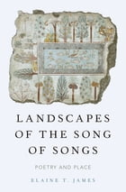 Landscapes of the Song of Songs: Poetry and Place by Elaine T. James