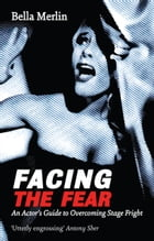 "Facing the Fear: An Actor""  s Guide to Overcoming Stage Fright by Bella Merlin"