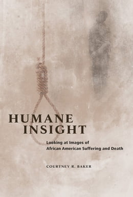 Book Humane Insight: Looking at Images of African American Suffering and Death by Courtney R. Baker