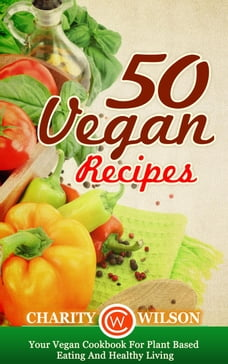 50 Vegan Recipes: Your Vegan Cookbook For Plant Based Eating And Healthy Living