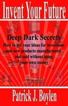 Invent Your Future: Deep Dark Secrets - How to get your ideas for inventions and new products manufactured and sold with by Patrick Boylen