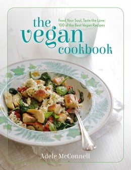Book The Vegan Cookbook: Feed Your Soul, Taste the Love: 100 of the Best Vegan Recipes by Adele McConnel