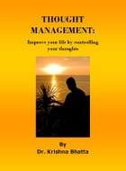Thought Management: Improve your life by controlling your thoughts by Dr. Krishna Bhatta
