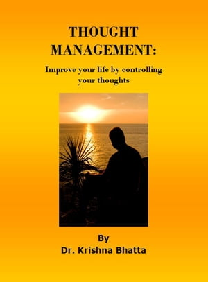 Thought Management: Improve your life by controlling your thoughts