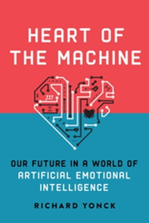 Heart of the Machine Our Future in a World of Artificial Emotional Intelligence