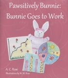 Pawsitively Bunnie: Bunnie Goes to Work by A. C. Rose
