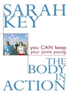 The Body in Action: You CAN keep your joints young by Sarah Key