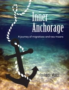 Inner Anchorage: A Journey of Migrations and New Moons by Farheen Mukri